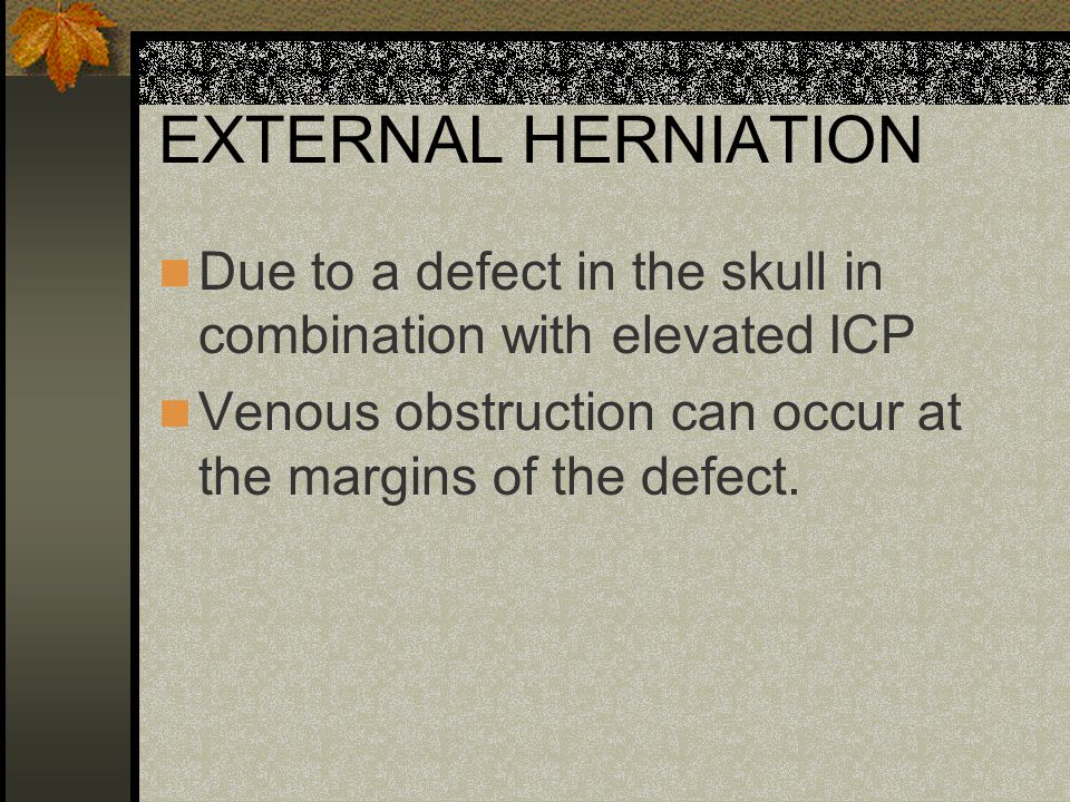 EXTERNAL HERNIATION Due to a defect in the skull in combination with elevated ICP.