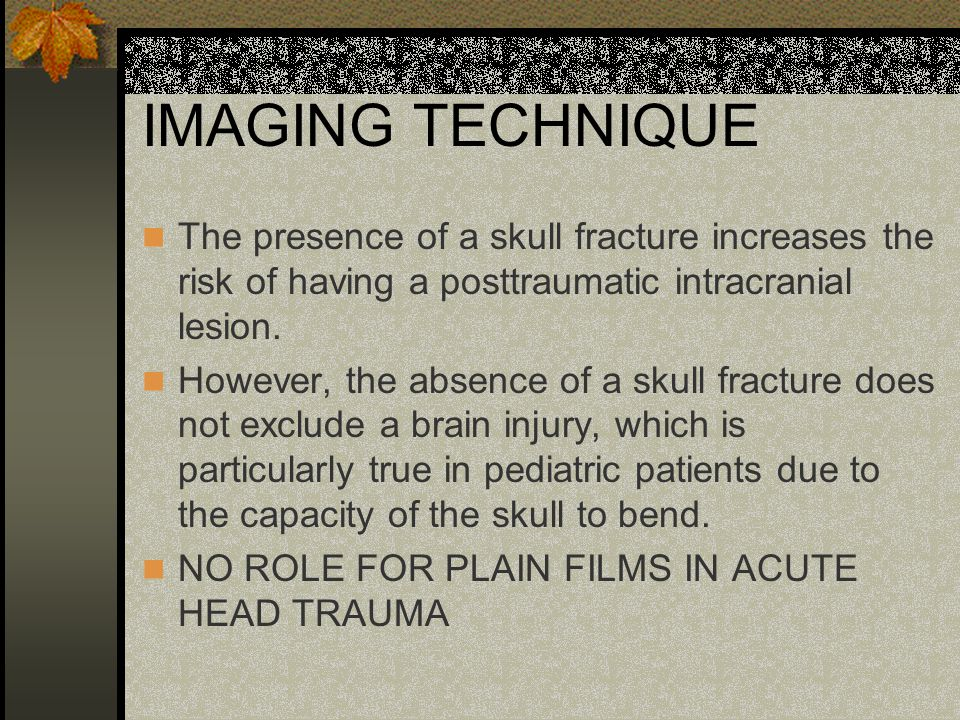 IMAGING TECHNIQUE The presence of a skull fracture increases the risk of having a posttraumatic intracranial lesion.