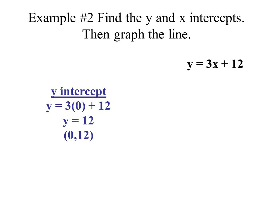 Example #2 Find the y and x intercepts. Then graph the line.