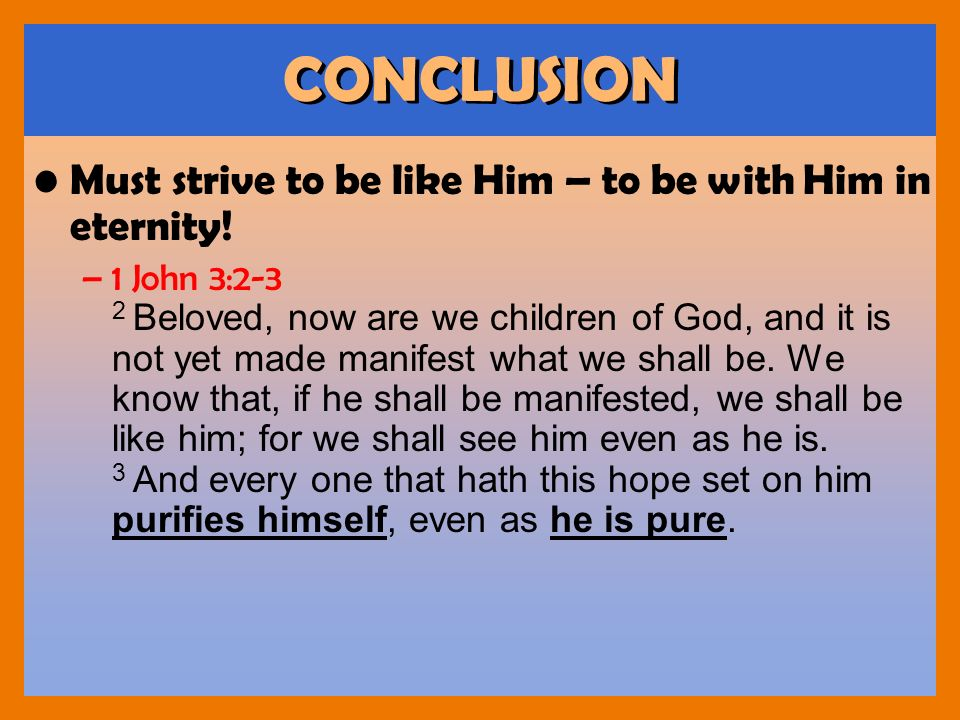 CONCLUSION Must strive to be like Him – to be with Him in eternity!