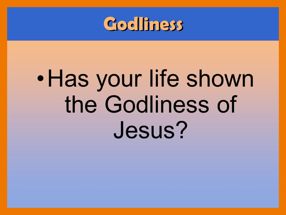 Has your life shown the Godliness of Jesus