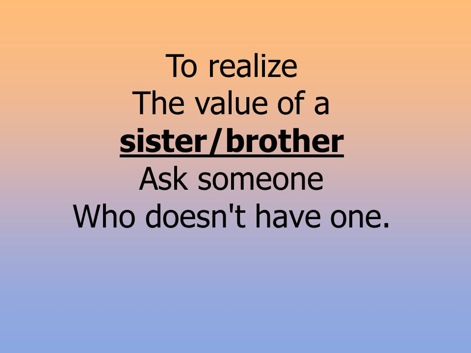 To realize The value of a sister/brother Ask someone Who doesn t have one.
