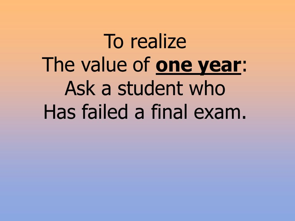 To realize The value of one year: Ask a student who Has failed a final exam.