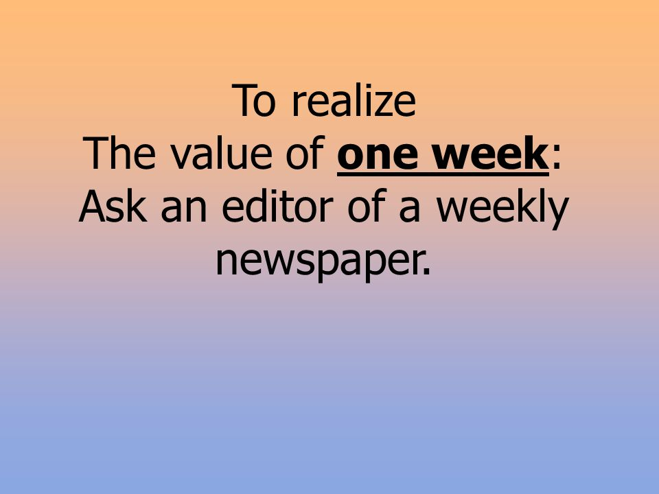 To realize The value of one week: Ask an editor of a weekly newspaper.