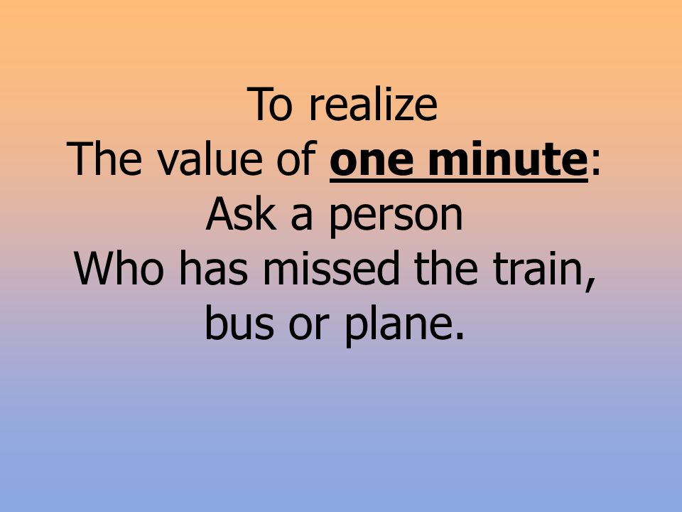 To realize The value of one minute: Ask a person Who has missed the train, bus or plane.