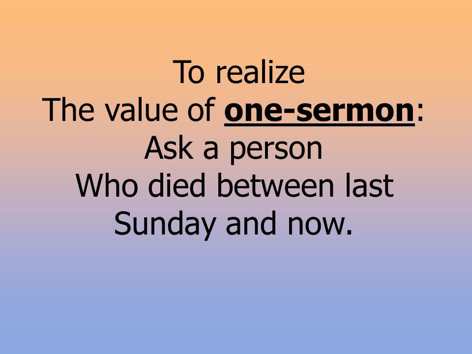 To realize The value of one-sermon: Ask a person Who died between last Sunday and now.