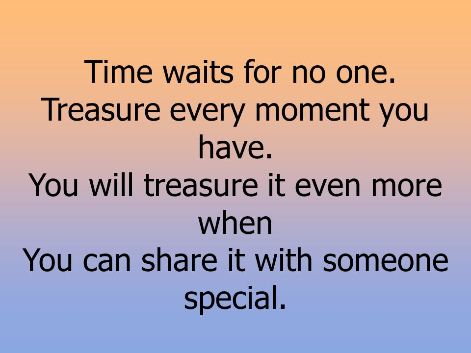 Time waits for no one. Treasure every moment you have