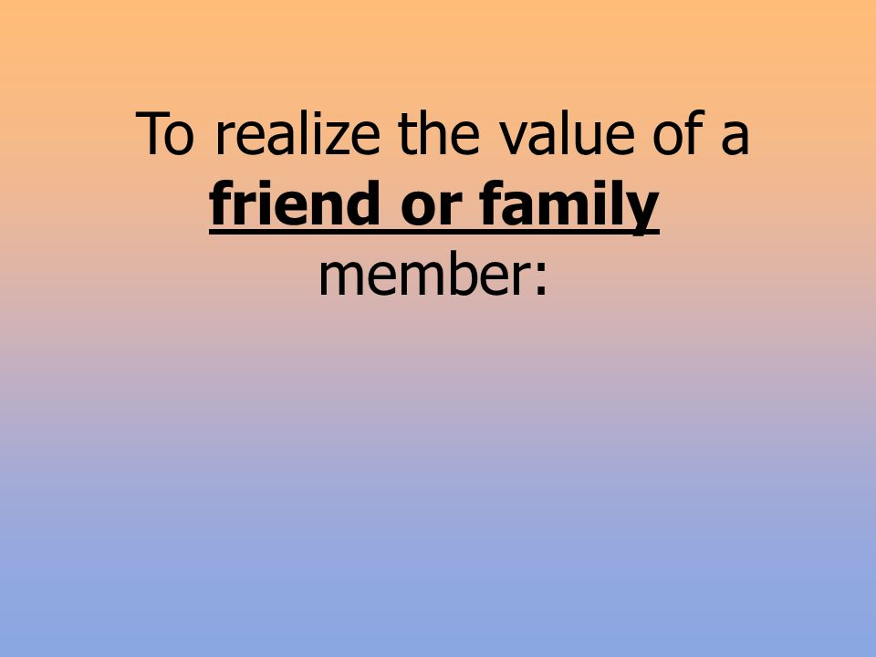 To realize the value of a friend or family member:
