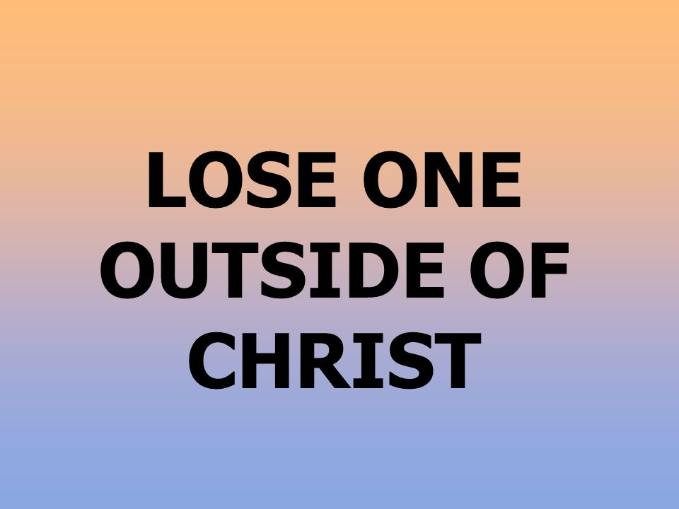 LOSE ONE OUTSIDE OF CHRIST