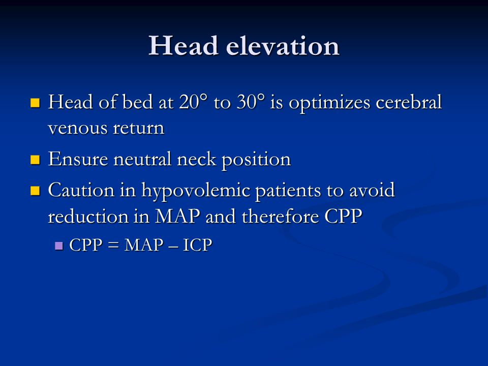 Head elevation Head of bed at 20 to 30 is optimizes cerebral venous return. Ensure neutral neck position.