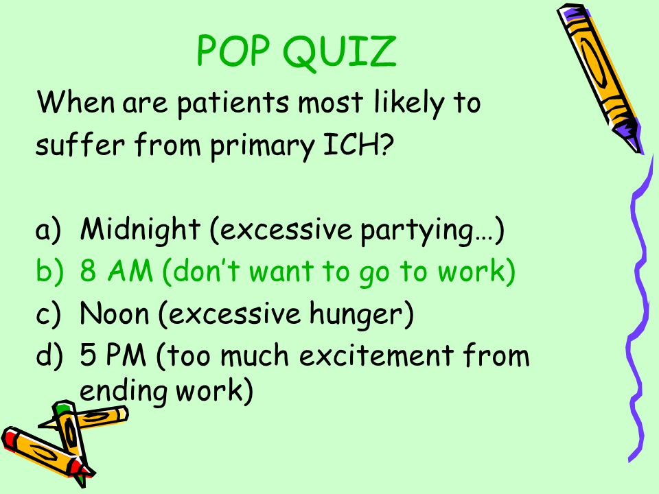 POP QUIZ When are patients most likely to suffer from primary ICH