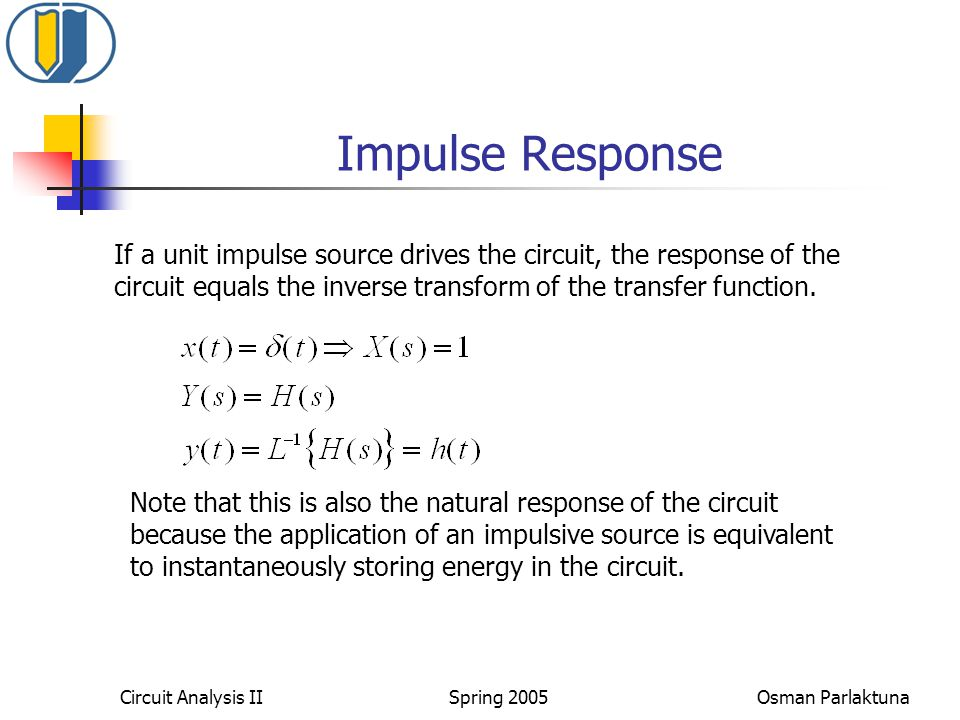 Impulse Response If a unit impulse source drives the circuit, the response of the. circuit equals the inverse transform of the transfer function.