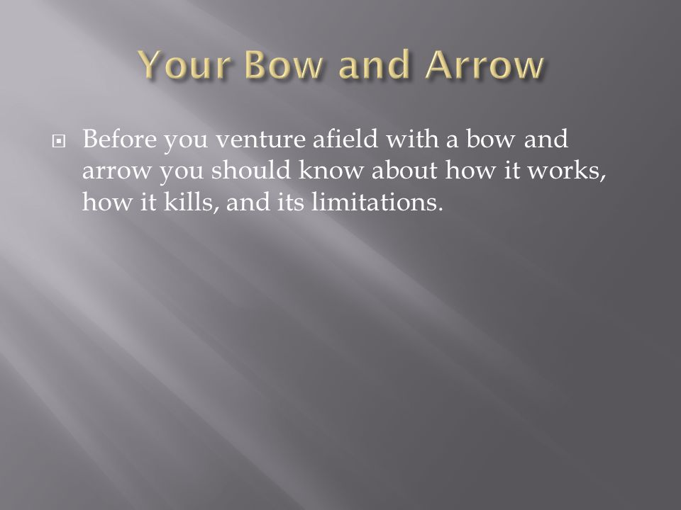 Your Bow and Arrow Before you venture afield with a bow and arrow you should know about how it works, how it kills, and its limitations.