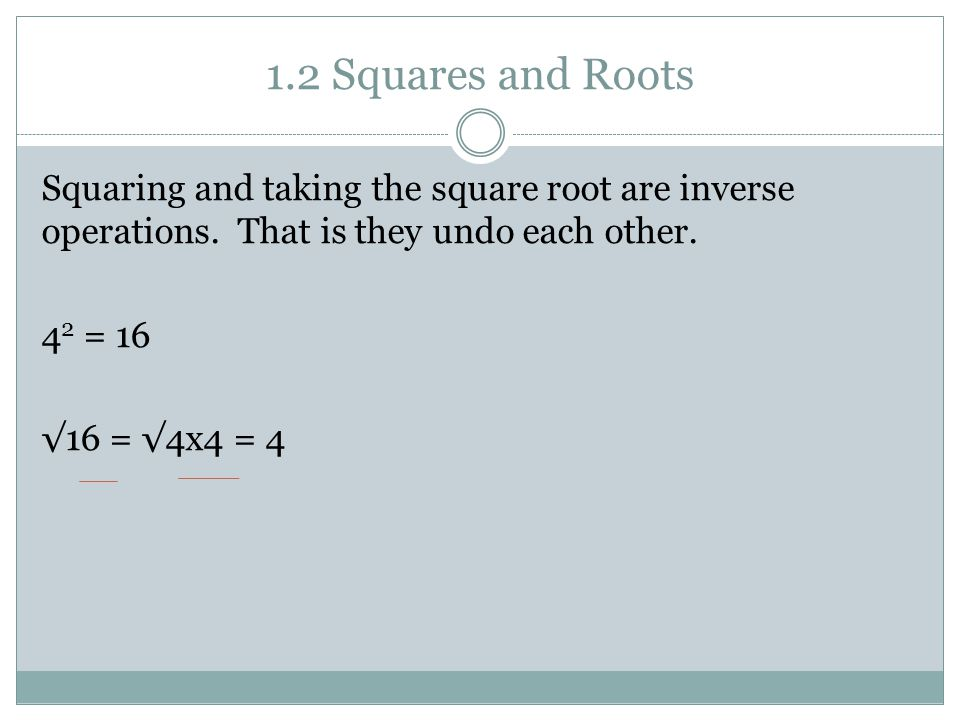 1.2 Squares and Roots Squaring and taking the square root are inverse operations.