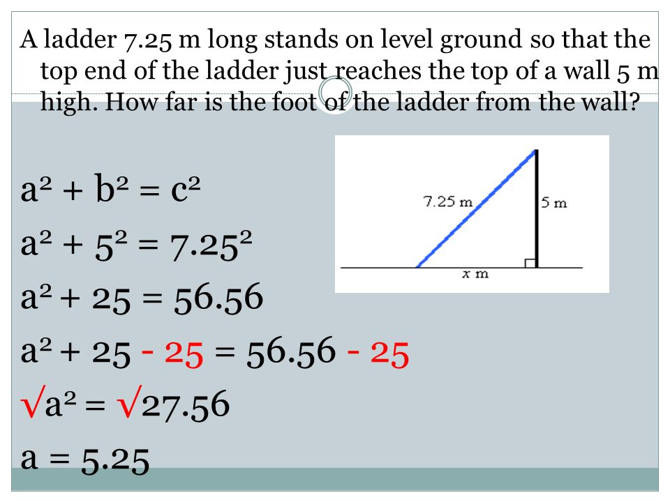 A ladder 7.25 m long stands on level ground so that the top end of the ladder just reaches the top of a wall 5 m high. How far is the foot of the ladder from the wall