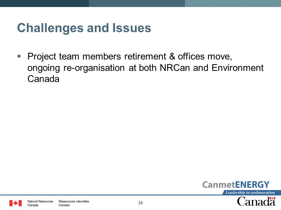 Challenges and Issues Project team members retirement & offices move, ongoing re-organisation at both NRCan and Environment Canada.