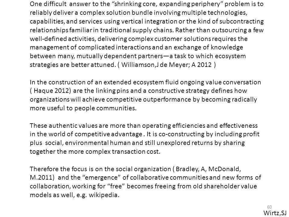One difficult answer to the shrinking core, expanding periphery problem is to reliably deliver a complex solution bundle involving multiple technologies, capabilities, and services using vertical integration or the kind of subcontracting relationships familiar in traditional supply chains. Rather than outsourcing a few well-defined activities, delivering complex customer solutions requires the management of complicated interactions and an exchange of knowledge between many, mutually dependent partners—a task to which ecosystem strategies are better attuned. ( Williamson,J de Meyer; A 2012 )
