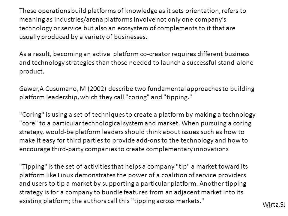 These operations build platforms of knowledge as it sets orientation, refers to meaning as industries/arena platforms involve not only one company s technology or service but also an ecosystem of complements to it that are usually produced by a variety of businesses.