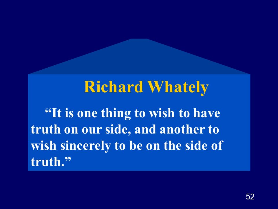 Richard Whately It is one thing to wish to have truth on our side, and another to wish sincerely to be on the side of truth.