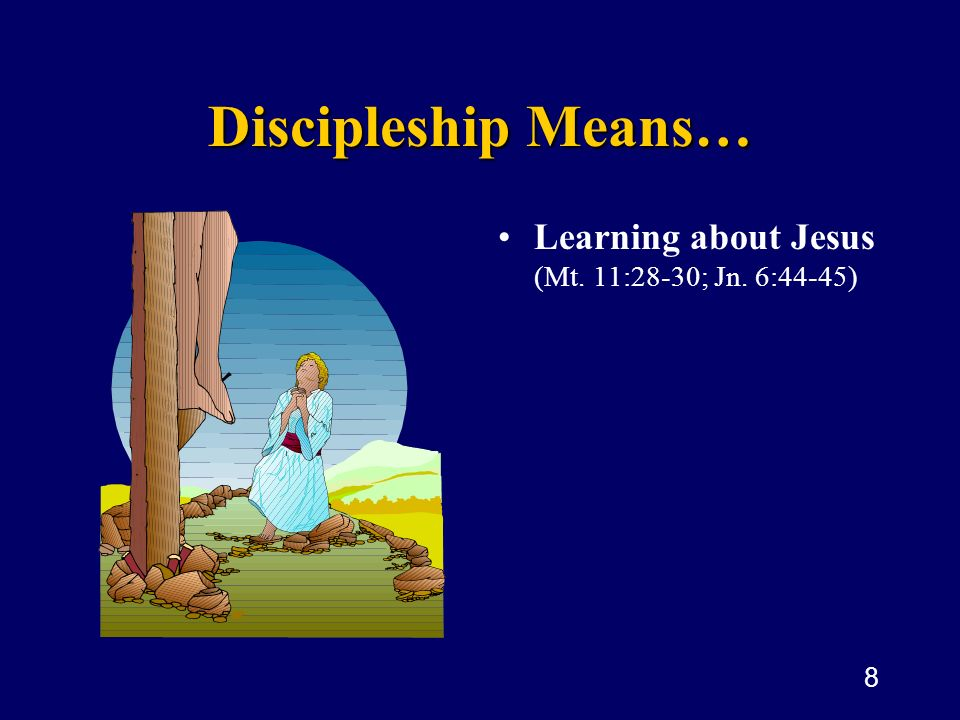 Discipleship Means… Learning about Jesus (Mt. 11:28-30; Jn. 6:44-45)