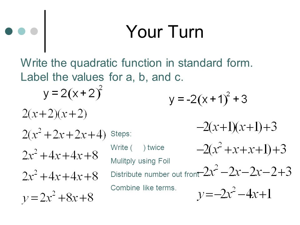 Your Turn Write the quadratic function in standard form. Label the values for a, b, and c. Steps: