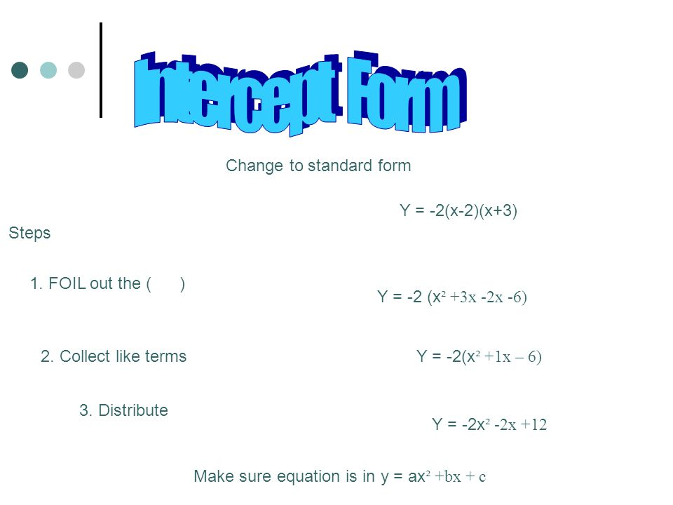 Intercept Form Change to standard form Y = -2(x-2)(x+3) Steps