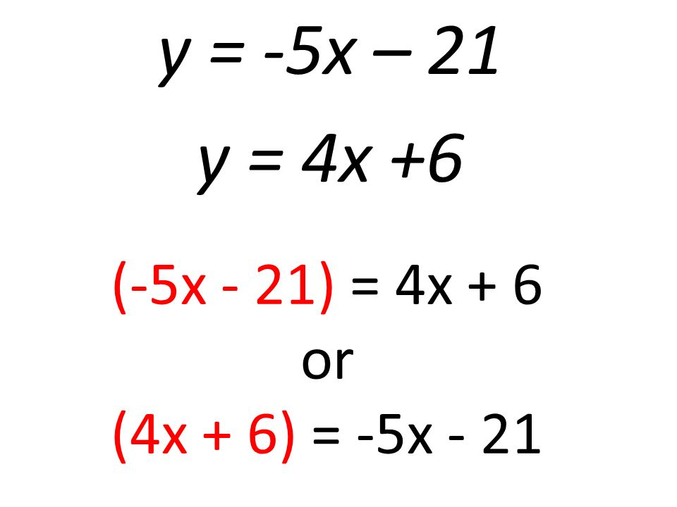 y = -5x – 21 y = 4x +6 (-5x - 21) = 4x + 6 or (4x + 6) = -5x - 21
