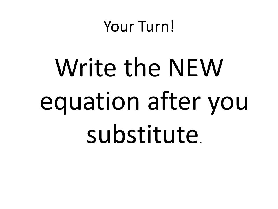 Write the NEW equation after you substitute.