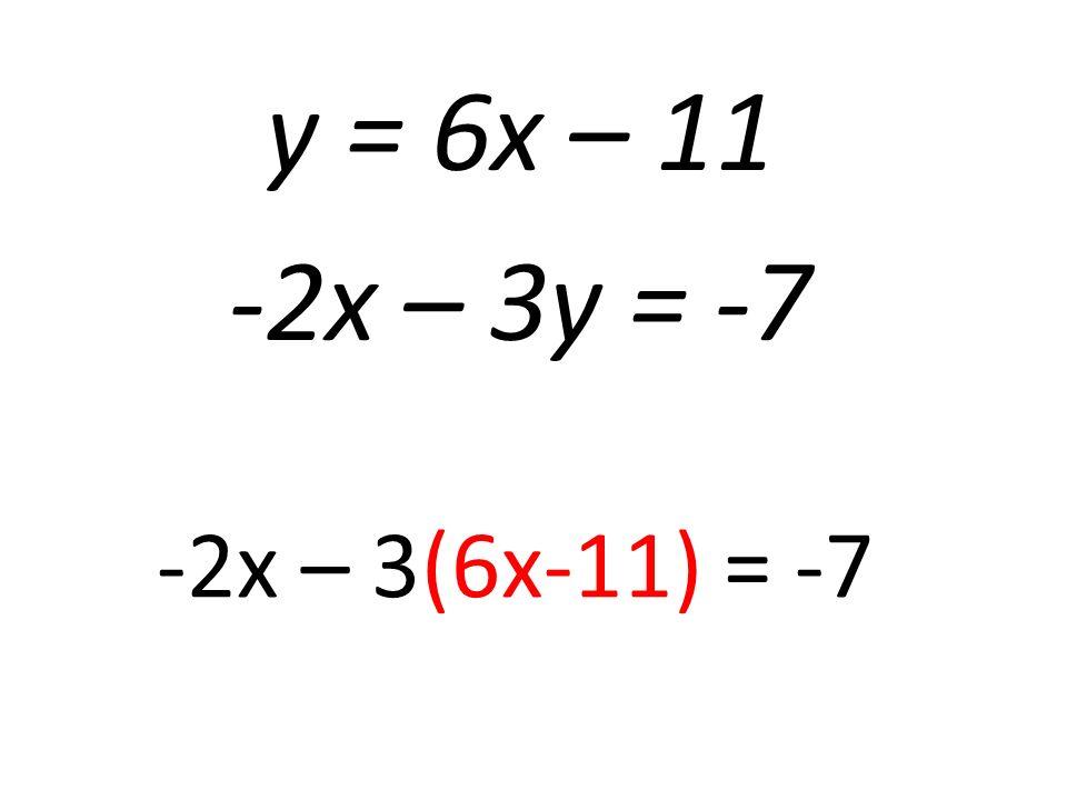 y = 6x – 11 -2x – 3y = -7 -2x – 3(6x-11) = -7