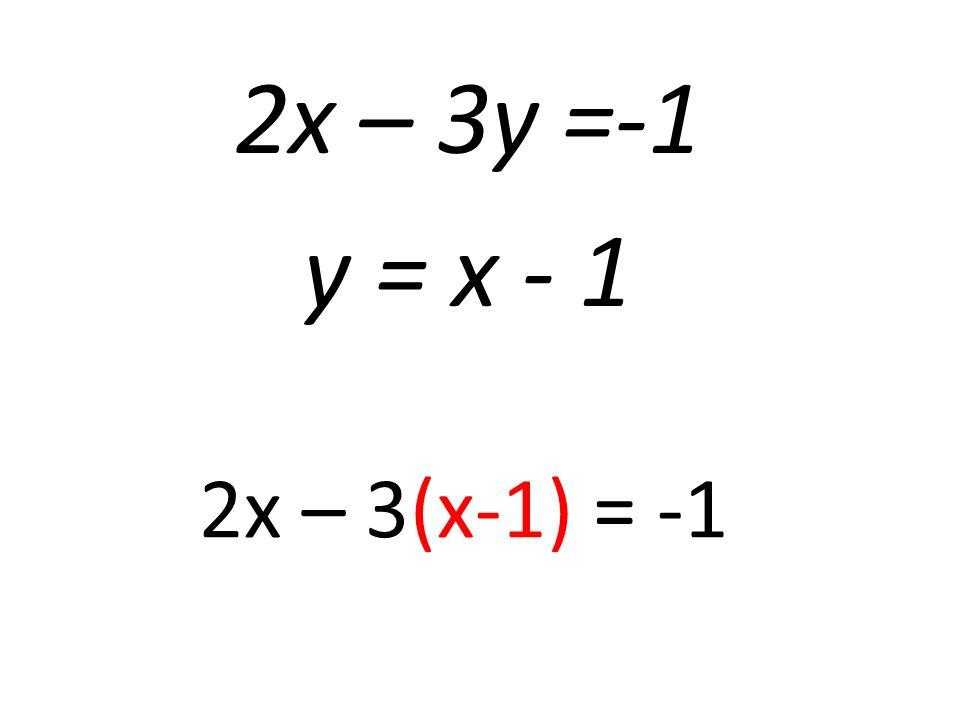 2x – 3y =-1 y = x - 1 2x – 3(x-1) = -1