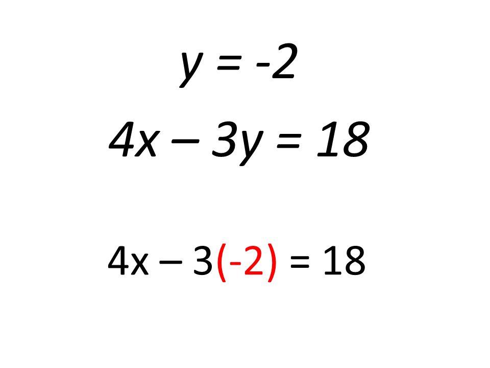 y = -2 4x – 3y = 18 4x – 3(-2) = 18