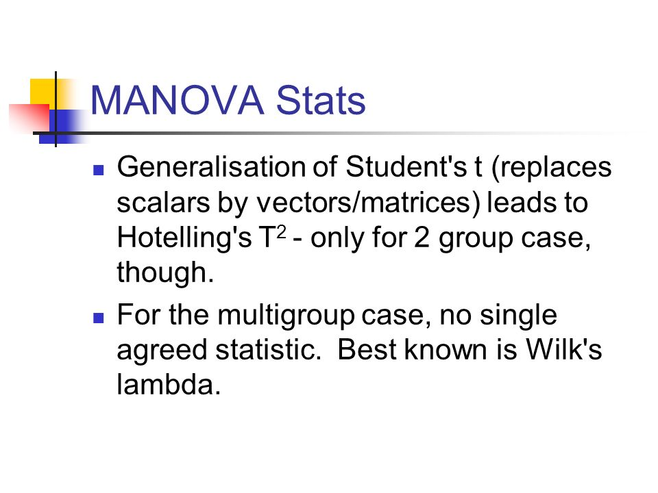 MANOVA Stats Generalisation of Student s t (replaces scalars by vectors/matrices) leads to Hotelling s T2 - only for 2 group case, though.