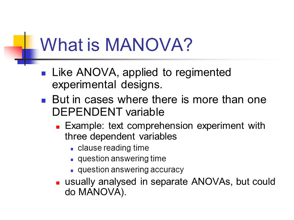 What is MANOVA Like ANOVA, applied to regimented experimental designs. But in cases where there is more than one DEPENDENT variable.