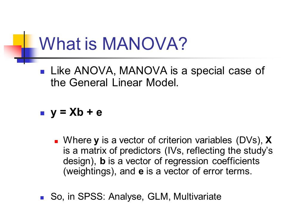 What is MANOVA Like ANOVA, MANOVA is a special case of the General Linear Model. y = Xb + e.