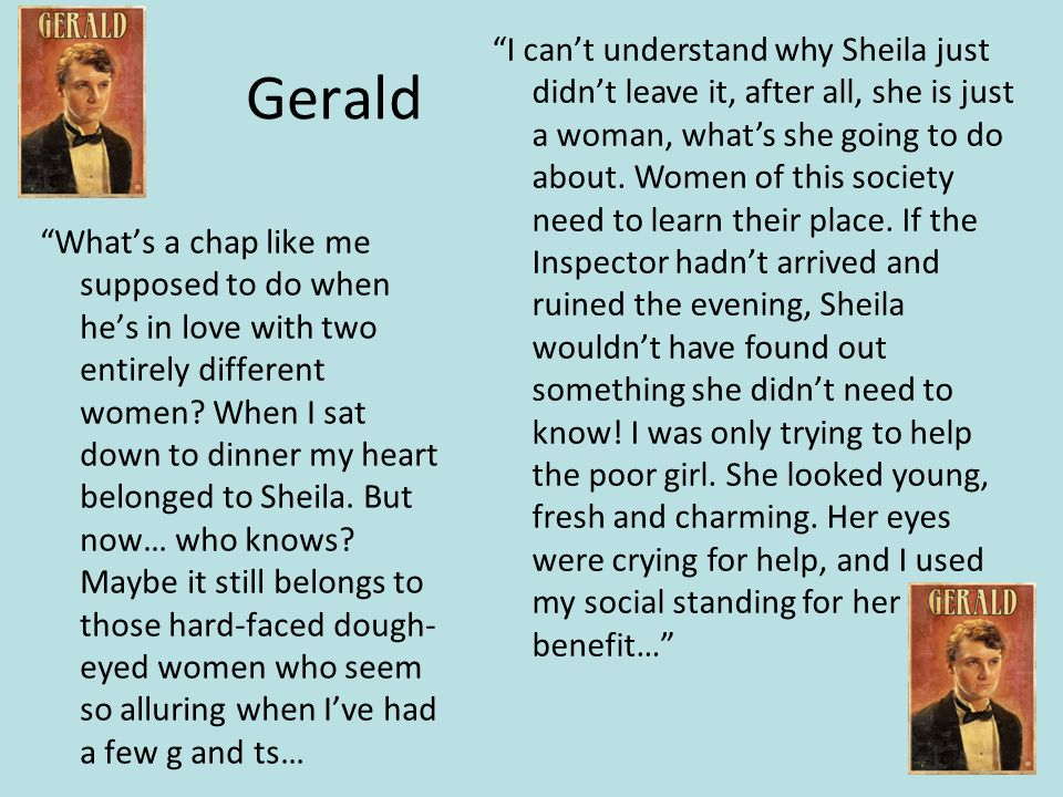 I can't understand why Sheila just didn't leave it, after all, she is just a woman, what's she going to do about. Women of this society need to learn their place. If the Inspector hadn't arrived and ruined the evening, Sheila wouldn't have found out something she didn't need to know! I was only trying to help the poor girl. She looked young, fresh and charming. Her eyes were crying for help, and I used my social standing for her benefit…
