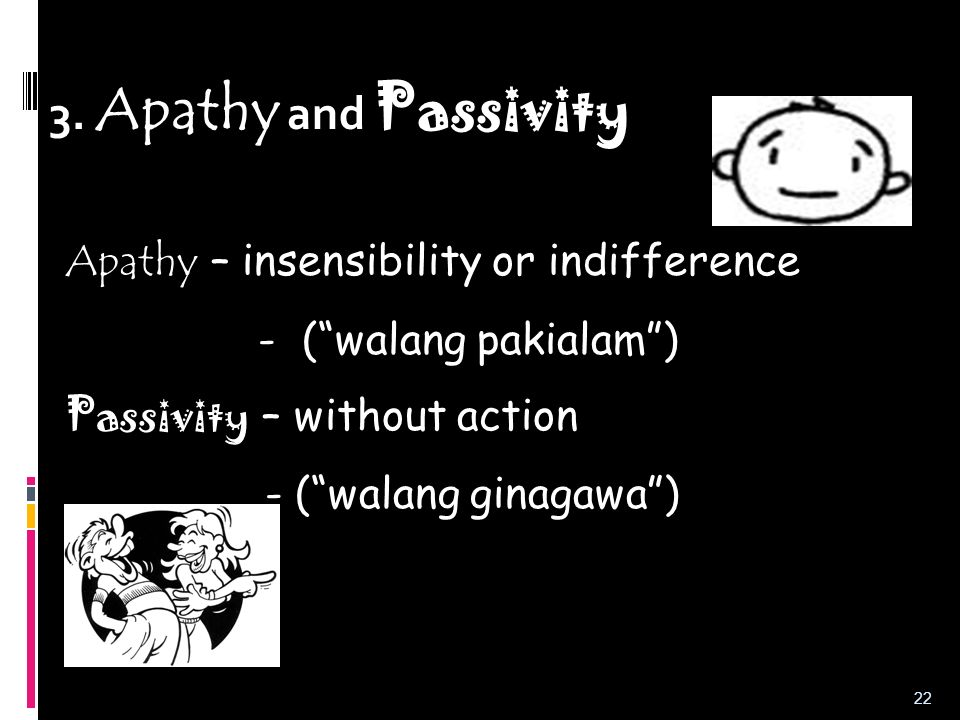 3. Apathy and Passivity Apathy – insensibility or indifference