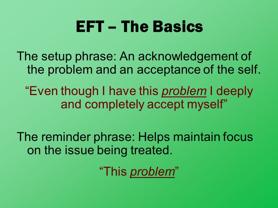 EFT – The Basics The setup phrase: An acknowledgement of the problem and an acceptance of the self.