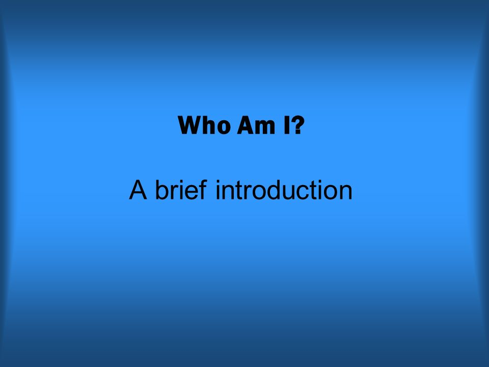 Who Am I A brief introduction
