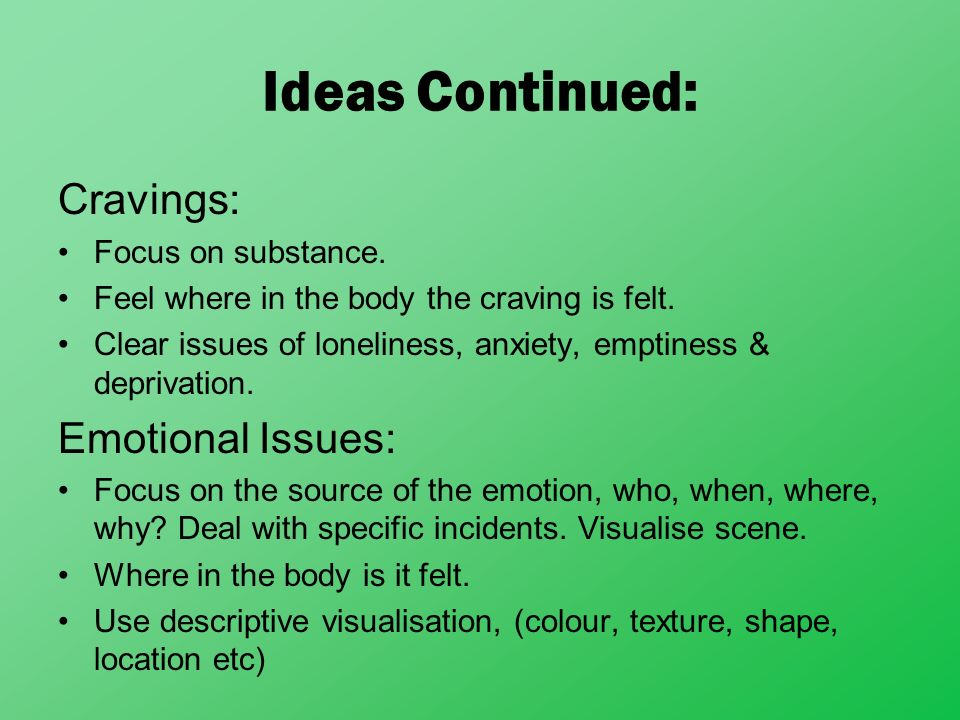Ideas Continued: Cravings: Emotional Issues: Focus on substance.