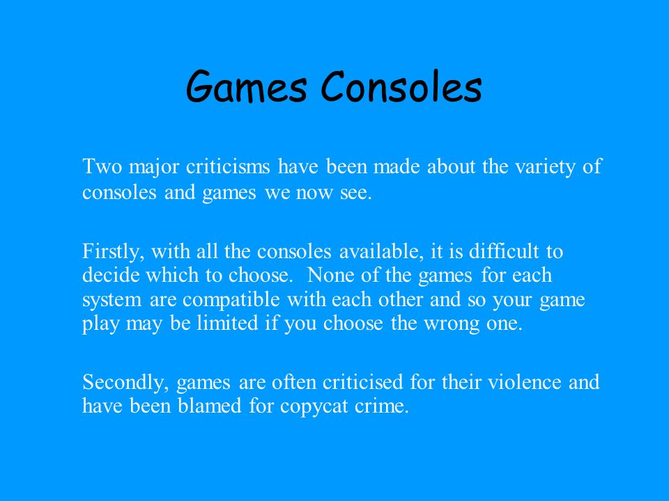Games Consoles Two major criticisms have been made about the variety of consoles and games we now see.