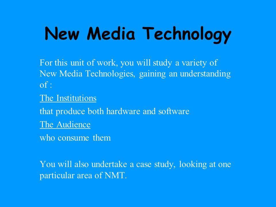 New Media Technology For this unit of work, you will study a variety of New Media Technologies, gaining an understanding of :