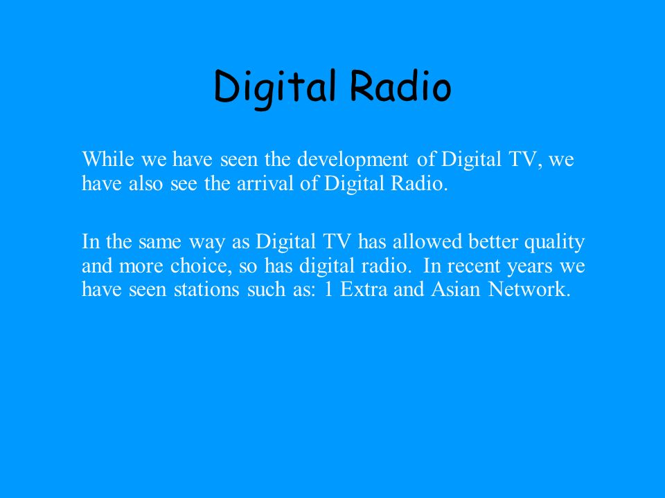 Digital Radio While we have seen the development of Digital TV, we have also see the arrival of Digital Radio.