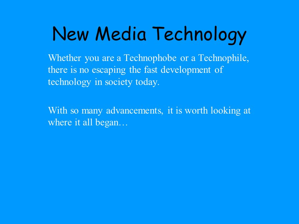New Media Technology Whether you are a Technophobe or a Technophile, there is no escaping the fast development of technology in society today.