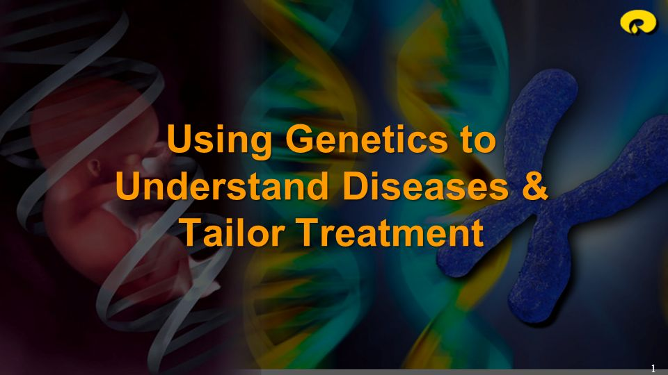 Using Genetics to Understand Diseases & Tailor Treatment