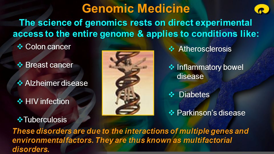 Genomic Medicine The science of genomics rests on direct experimental access to the entire genome & applies to conditions like: