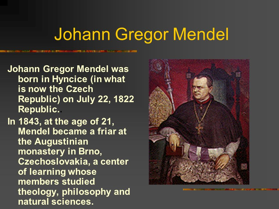 Johann Gregor Mendel Johann Gregor Mendel was born in Hyncice (in what is now the Czech Republic) on July 22, 1822 Republic..