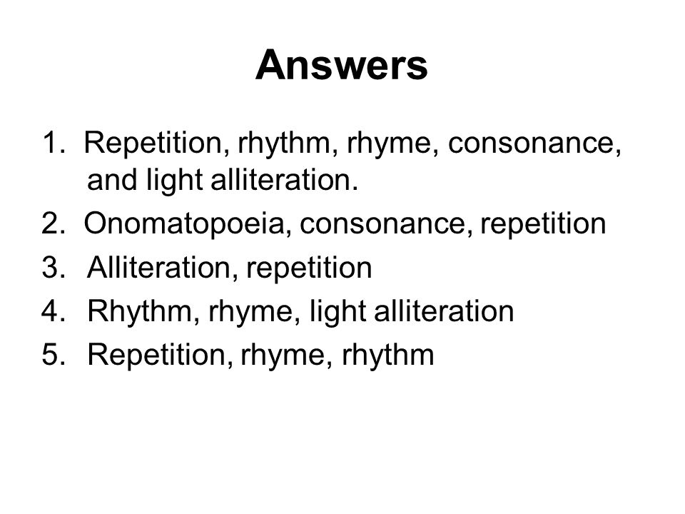 Answers 1. Repetition, rhythm, rhyme, consonance, and light alliteration. 2. Onomatopoeia, consonance, repetition.