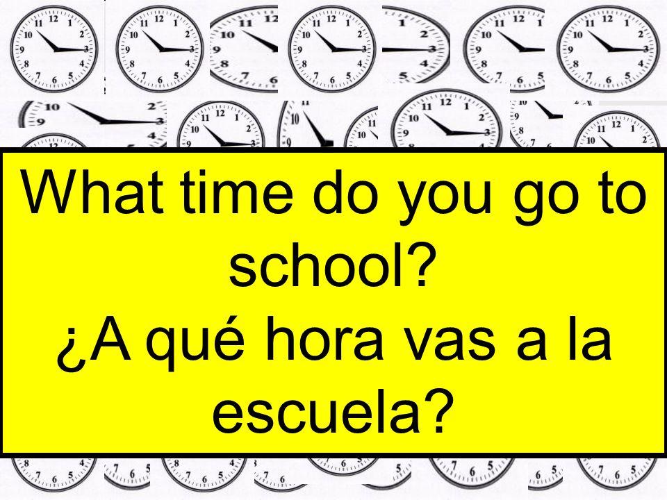 What time do you go to school ¿A qué hora vas a la escuela