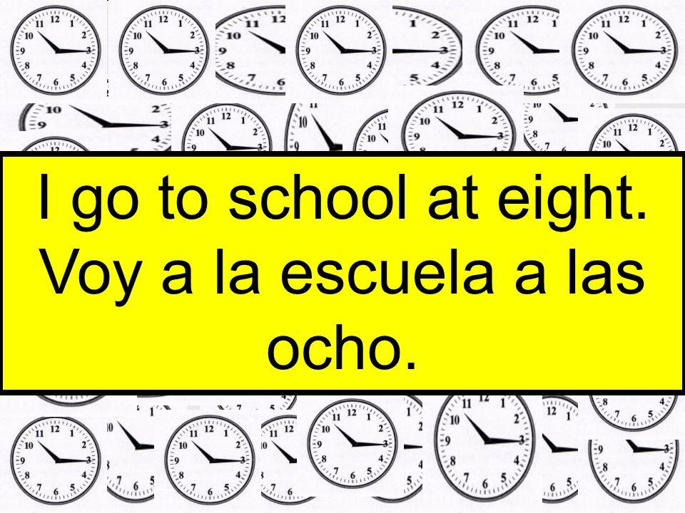 Voy a la escuela a las ocho.