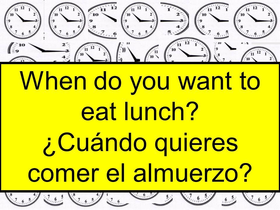 When do you want to eat lunch ¿Cuándo quieres comer el almuerzo
